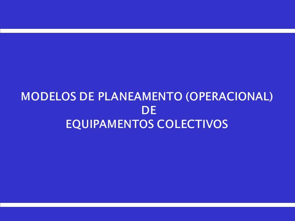 MODELOS DE PLANEAMENTO (OPERACIONAL) DE EQUIPAMENTOS COLECTIVOS
