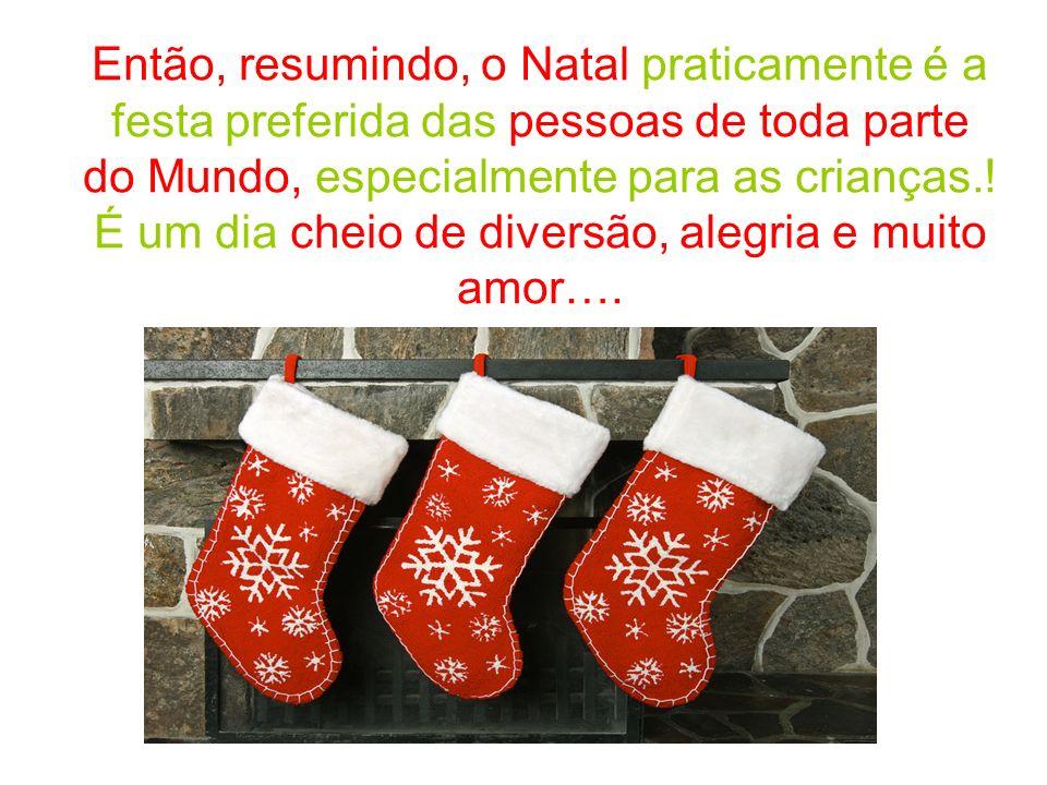 Então, resumindo, o Natal praticamente é a festa preferida das pessoas de toda parte do Mundo, especialmente para as crianças..