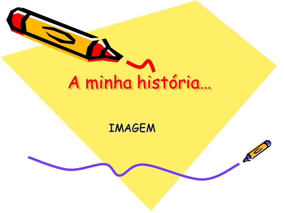 A minha história… IMAGEM