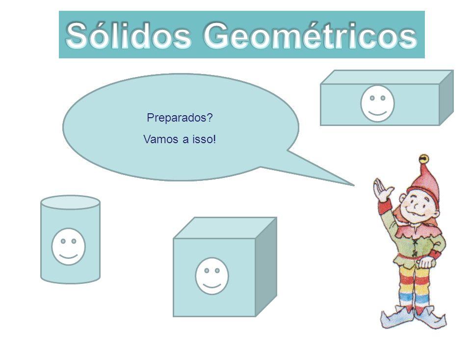 Sólidos Geométricos Preparados Vamos a isso! Isso mesmo!!