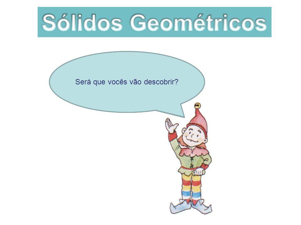 Sólidos Geométricos Será que vocês vão descobrir.