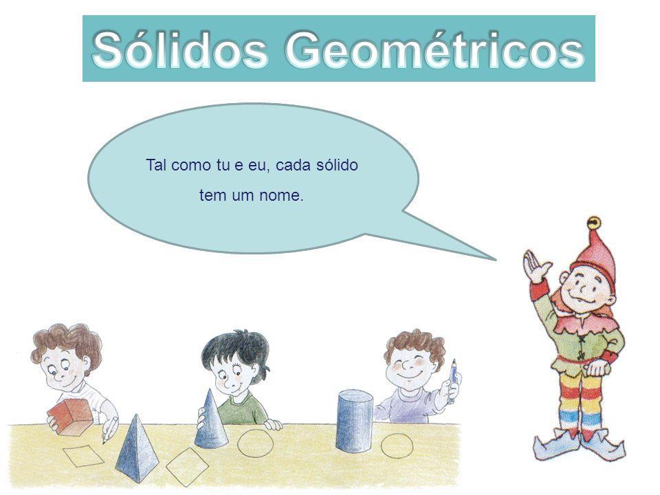 Sólidos Geométricos Tal como tu e eu, cada sólido tem um nome.