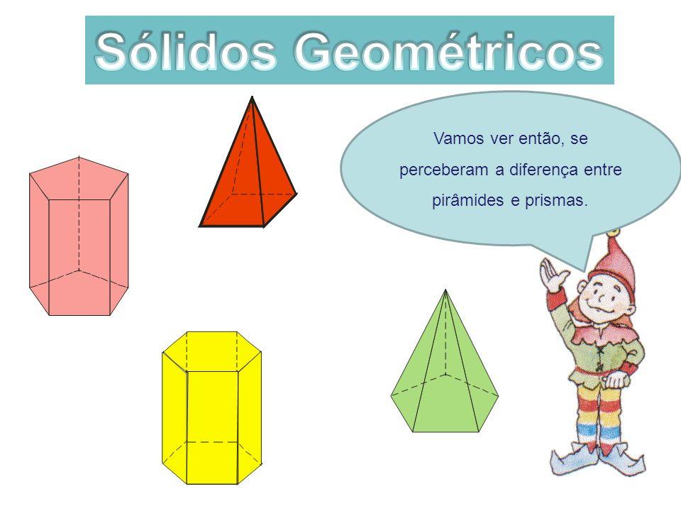 Vamos ver então, se perceberam a diferença entre pirâmides e prismas.