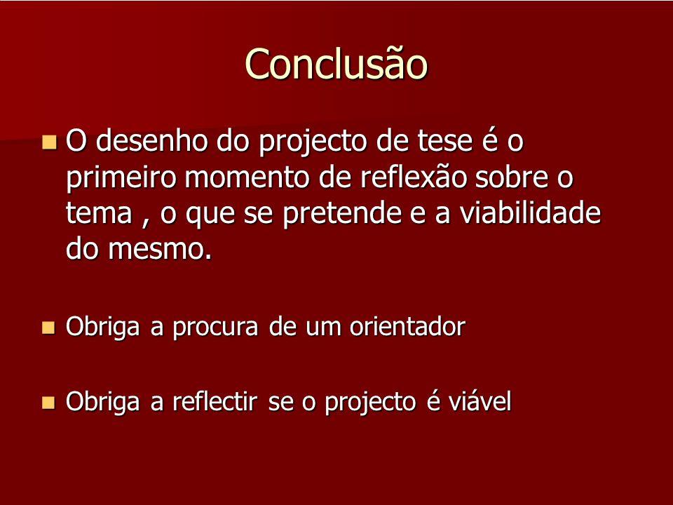 Conclusão O desenho do projecto de tese é o primeiro momento de reflexão sobre o tema , o que se pretende e a viabilidade do mesmo.
