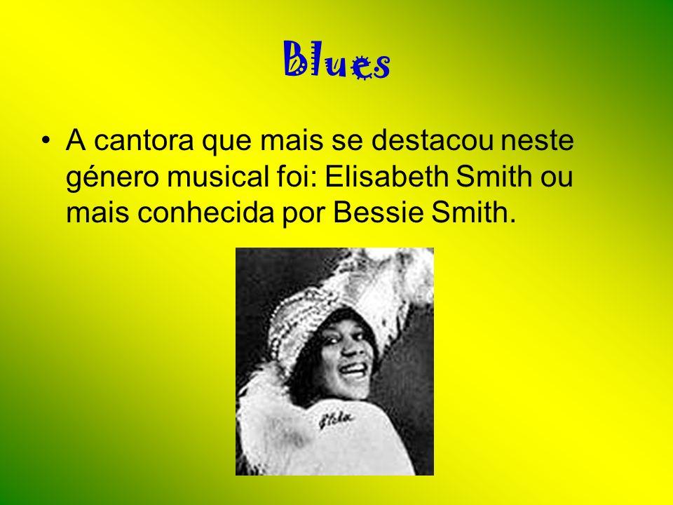 Blues A cantora que mais se destacou neste género musical foi: Elisabeth Smith ou mais conhecida por Bessie Smith.