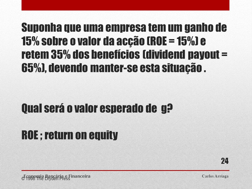 Suponha que uma empresa tem um ganho de 15% sobre o valor da acção (ROE = 15%) e retem 35% dos benefícios (dividend payout = 65%), devendo manter-se esta situação . Qual será o valor esperado de g ROE ; return on equity