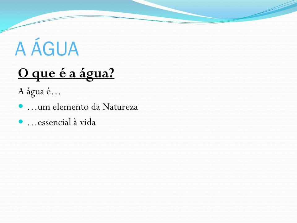 A ÁGUA O que é a água A água é… …um elemento da Natureza