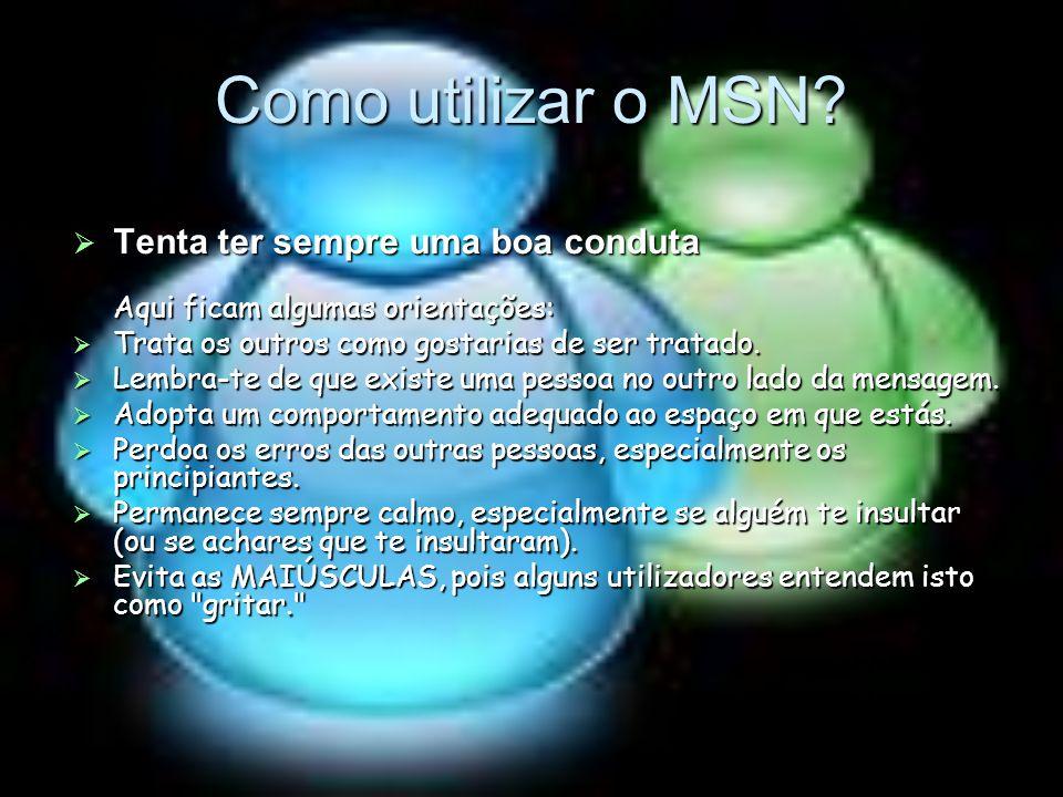 Como utilizar o MSN Tenta ter sempre uma boa conduta Aqui ficam algumas orientações: Trata os outros como gostarias de ser tratado.