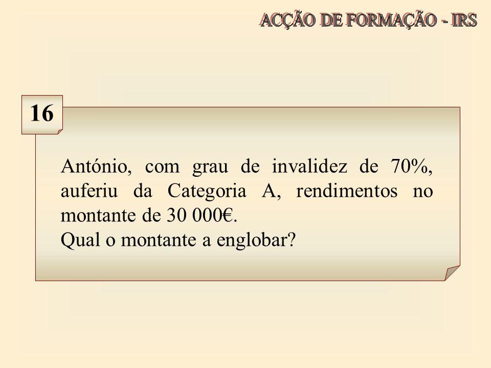 ACÇÃO DE FORMAÇÃO - IRS 16. António, com grau de invalidez de 70%, auferiu da Categoria A, rendimentos no montante de 30 000€.