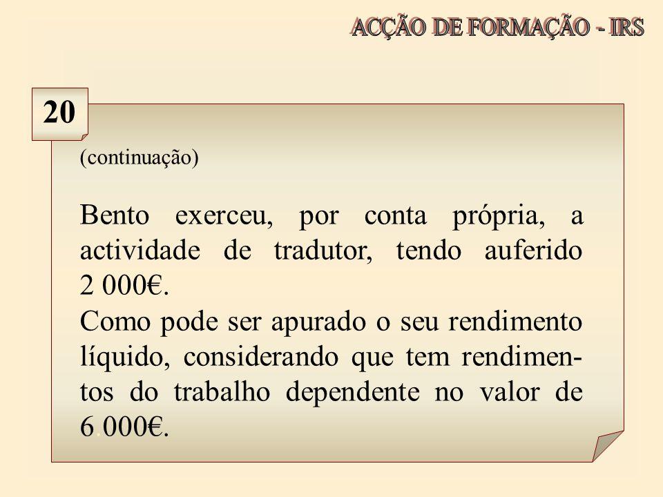ACÇÃO DE FORMAÇÃO - IRS 20. (continuação) Bento exerceu, por conta própria, a actividade de tradutor, tendo auferido 2 000€.