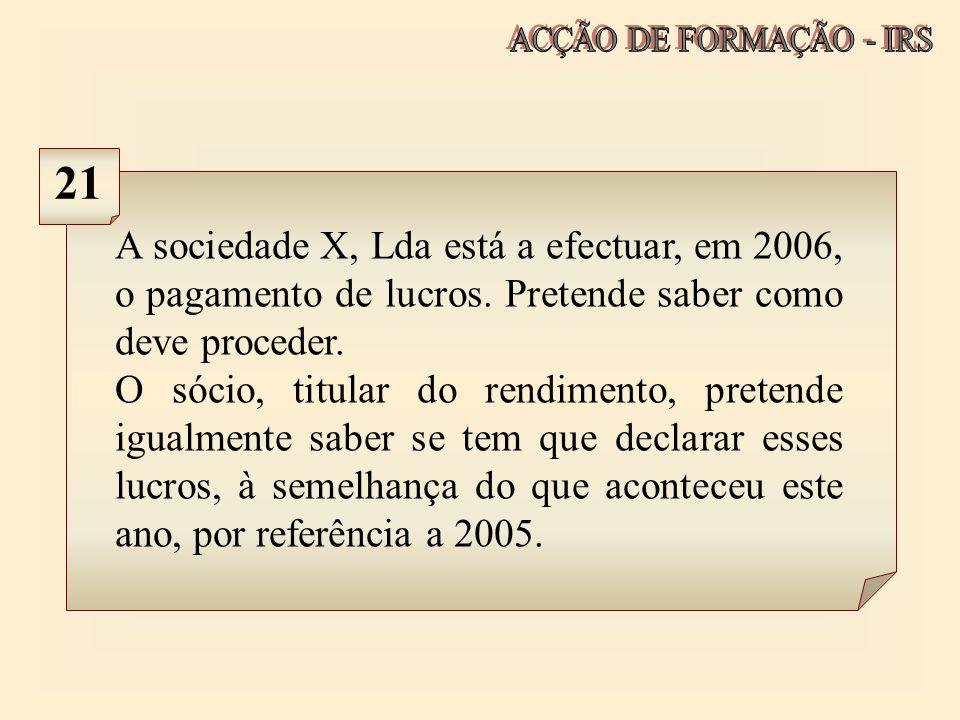 ACÇÃO DE FORMAÇÃO - IRS 21. A sociedade X, Lda está a efectuar, em 2006, o pagamento de lucros. Pretende saber como deve proceder.