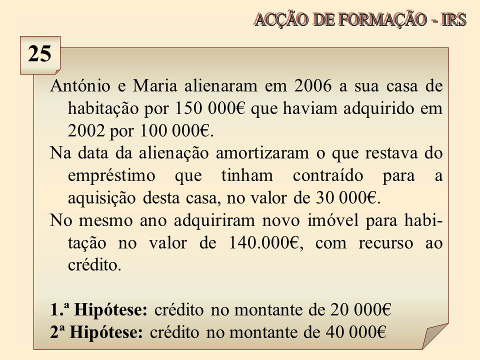 ACÇÃO DE FORMAÇÃO - IRS 25. António e Maria alienaram em 2006 a sua casa de habitação por 150 000€ que haviam adquirido em 2002 por 100 000€.