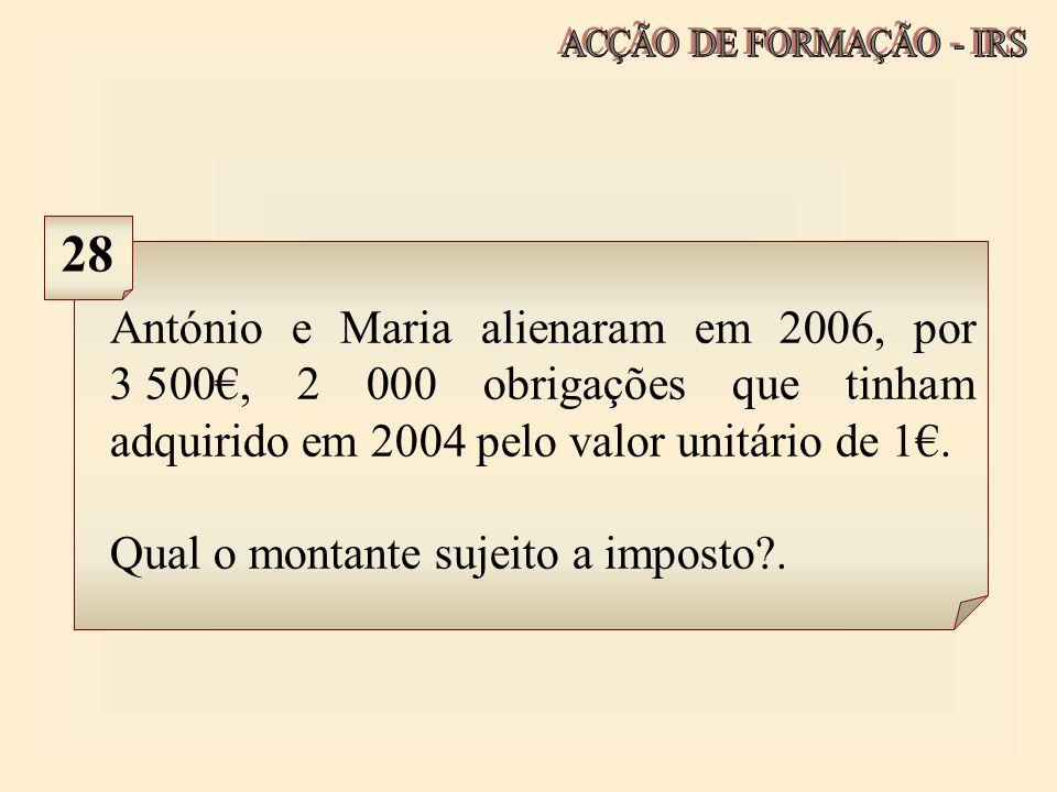 ACÇÃO DE FORMAÇÃO - IRS 28. António e Maria alienaram em 2006, por 3.500€, 2 000 obrigações que tinham adquirido em 2004 pelo valor unitário de 1€.