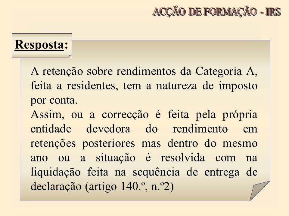 ACÇÃO DE FORMAÇÃO - IRS Resposta: A retenção sobre rendimentos da Categoria A, feita a residentes, tem a natureza de imposto por conta.