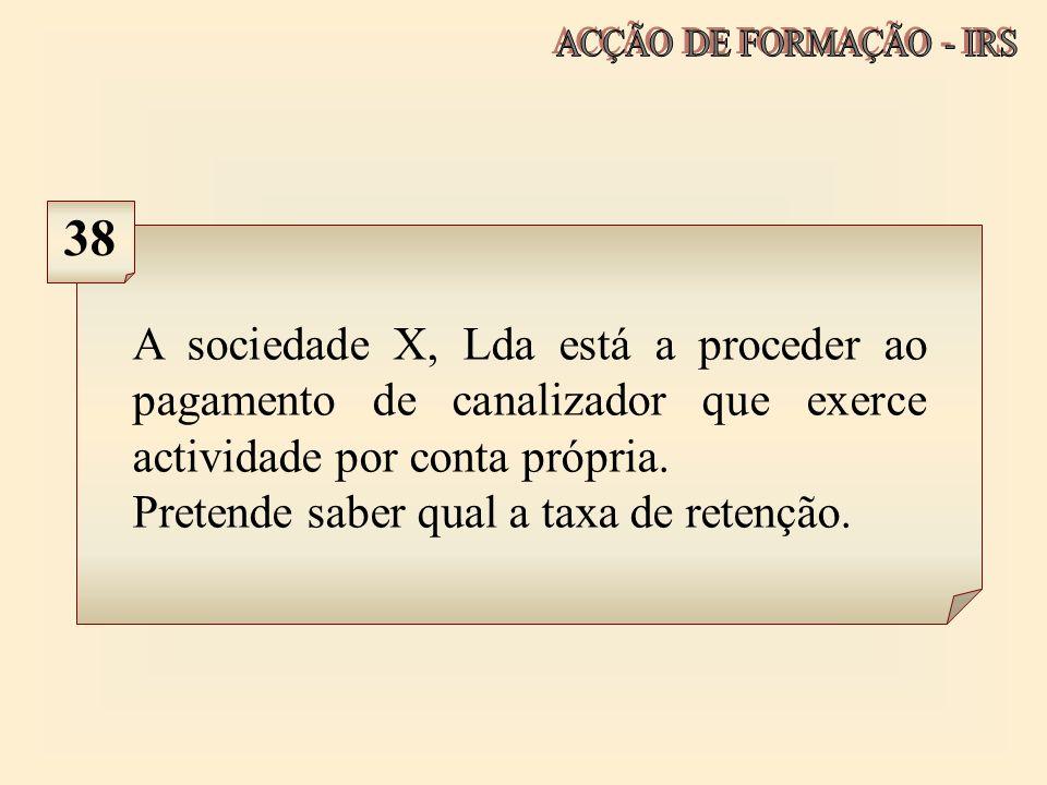 ACÇÃO DE FORMAÇÃO - IRS 38. A sociedade X, Lda está a proceder ao pagamento de canalizador que exerce actividade por conta própria.