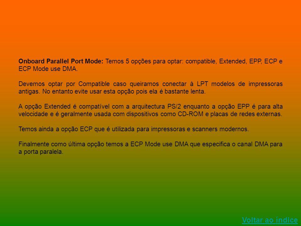 Onboard Parallel Port Mode: Temos 5 opções para optar: compatible, Extended, EPP, ECP e ECP Mode use DMA.