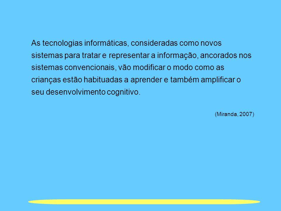 As tecnologias informáticas, consideradas como novos sistemas para tratar e representar a informação, ancorados nos sistemas convencionais, vão modificar o modo como as crianças estão habituadas a aprender e também amplificar o seu desenvolvimento cognitivo.