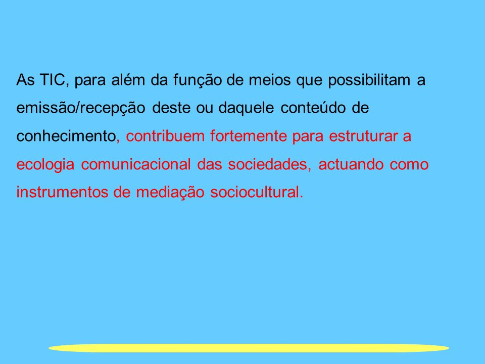 As TIC, para além da função de meios que possibilitam a emissão/recepção deste ou daquele conteúdo de conhecimento, contribuem fortemente para estruturar a ecologia comunicacional das sociedades, actuando como instrumentos de mediação sociocultural.