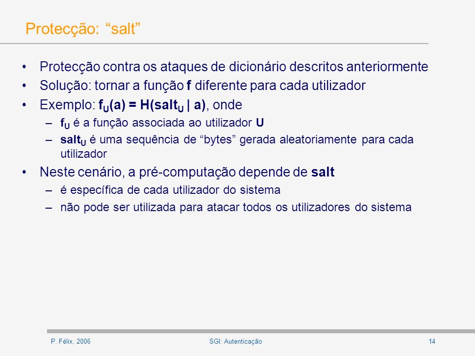 Protecção: salt Protecção contra os ataques de dicionário descritos anteriormente. Solução: tornar a função f diferente para cada utilizador.