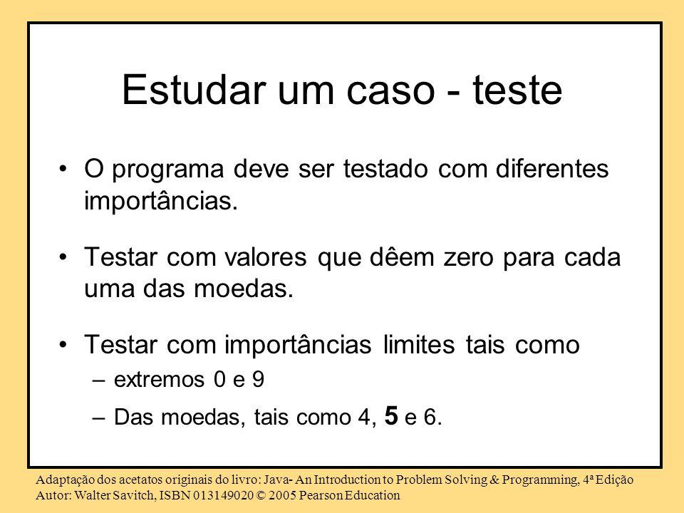 Estudar um caso - teste O programa deve ser testado com diferentes importâncias. Testar com valores que dêem zero para cada uma das moedas.