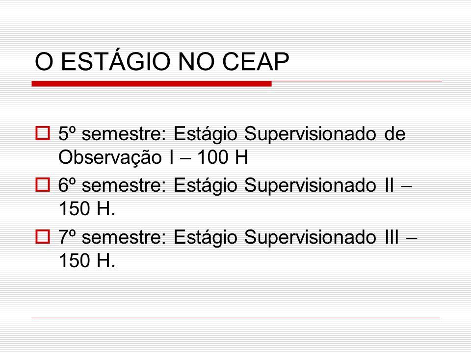 O ESTÁGIO NO CEAP 5º semestre: Estágio Supervisionado de Observação I – 100 H. 6º semestre: Estágio Supervisionado II – 150 H.