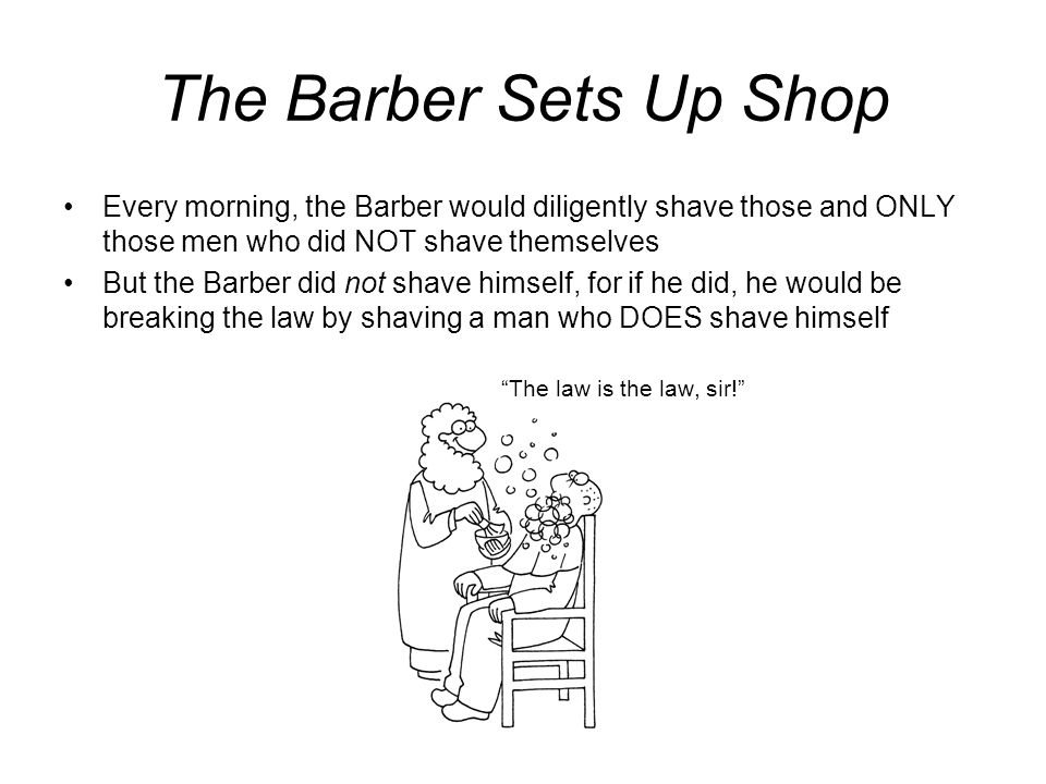 The Barber Sets Up Shop Every morning, the Barber would diligently shave those and ONLY those men who did NOT shave themselves.