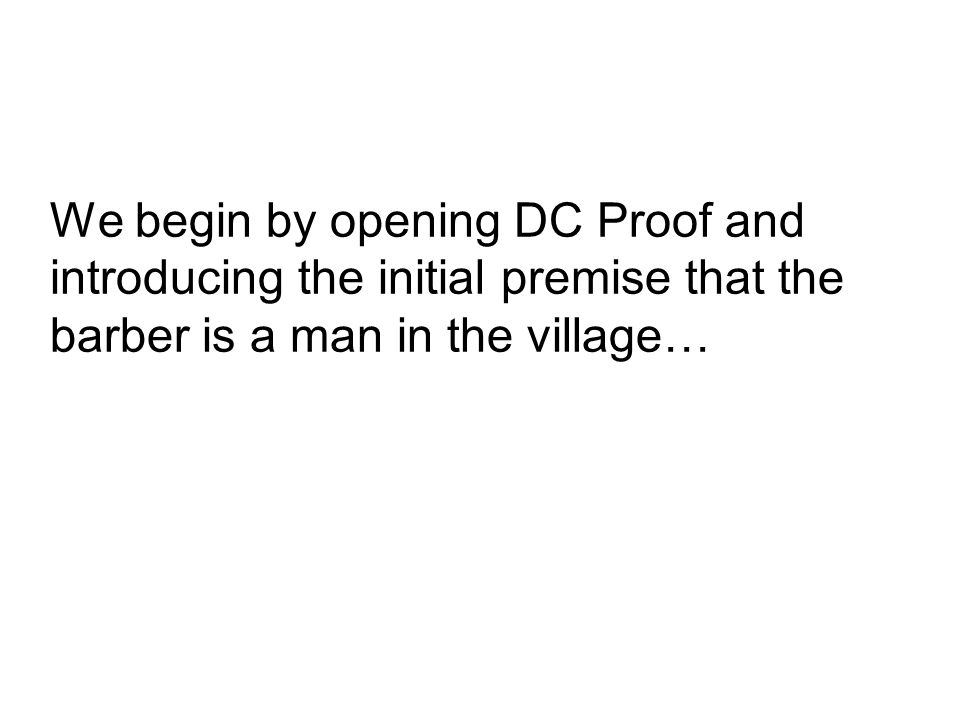 We begin by opening DC Proof and introducing the initial premise that the barber is a man in the village…