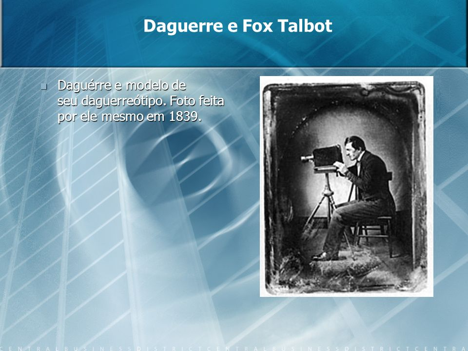 Daguerre e Fox Talbot Daguérre e modelo de seu daguerreótipo. Foto feita por ele mesmo em 1839.