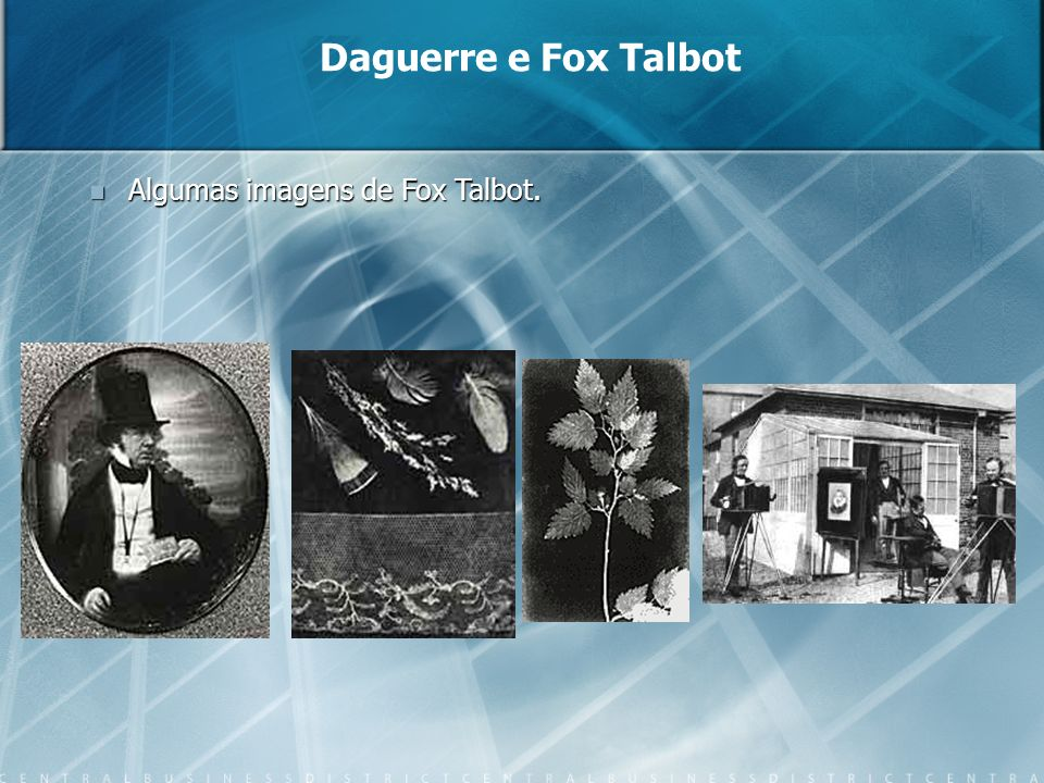 Daguerre e Fox Talbot Algumas imagens de Fox Talbot.