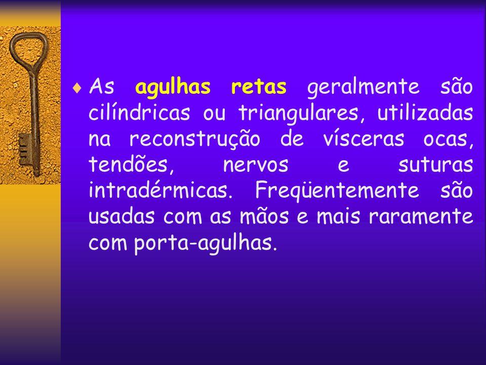 As agulhas retas geralmente são cilíndricas ou triangulares, utilizadas na reconstrução de vísceras ocas, tendões, nervos e suturas intradérmicas.