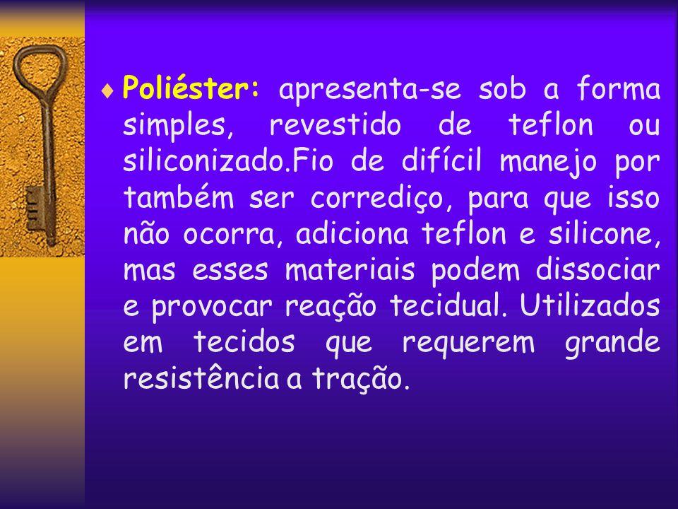 Poliéster: apresenta-se sob a forma simples, revestido de teflon ou siliconizado.Fio de difícil manejo por também ser corrediço, para que isso não ocorra, adiciona teflon e silicone, mas esses materiais podem dissociar e provocar reação tecidual.