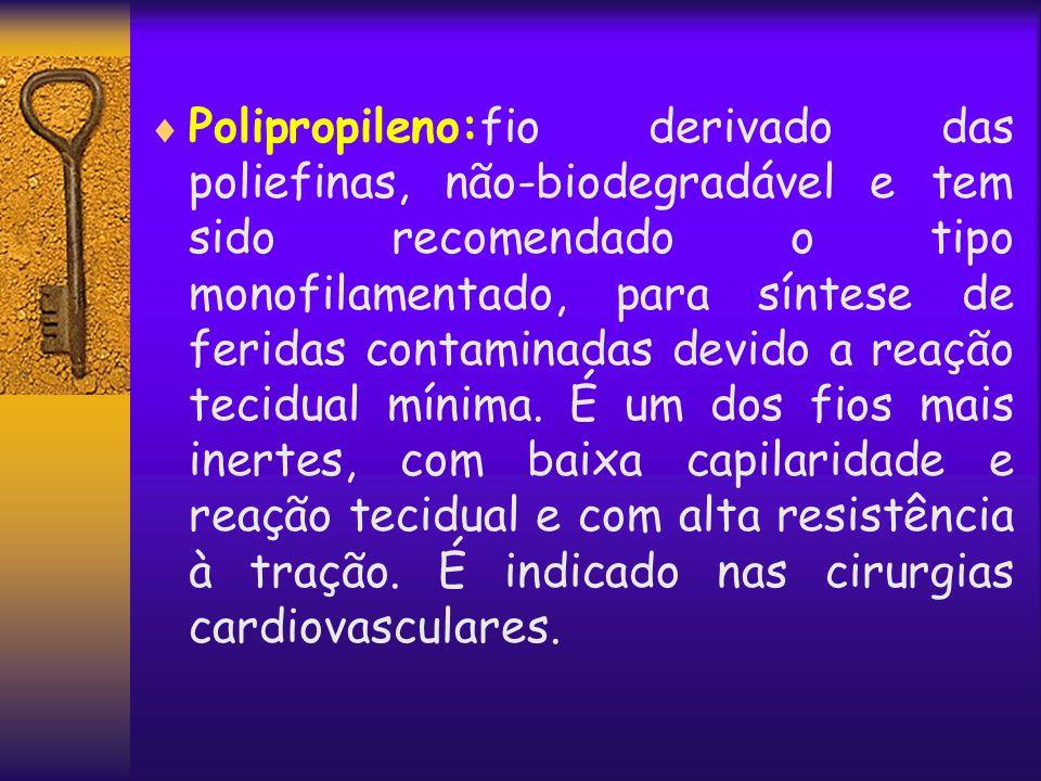 Polipropileno:fio derivado das poliefinas, não-biodegradável e tem sido recomendado o tipo monofilamentado, para síntese de feridas contaminadas devido a reação tecidual mínima.