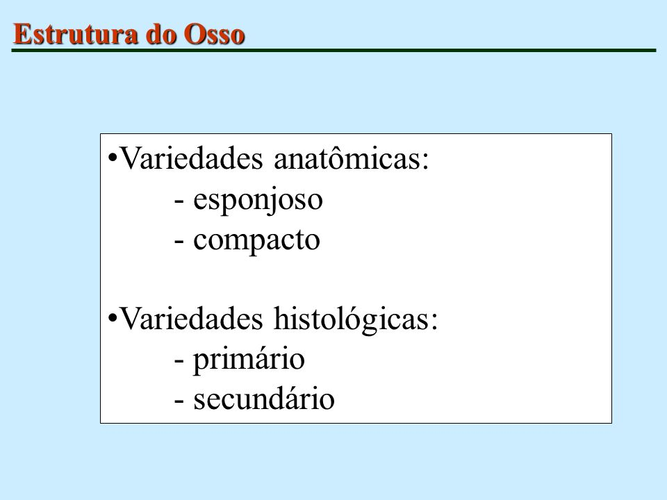 Variedades anatômicas: - esponjoso - compacto Variedades histológicas: