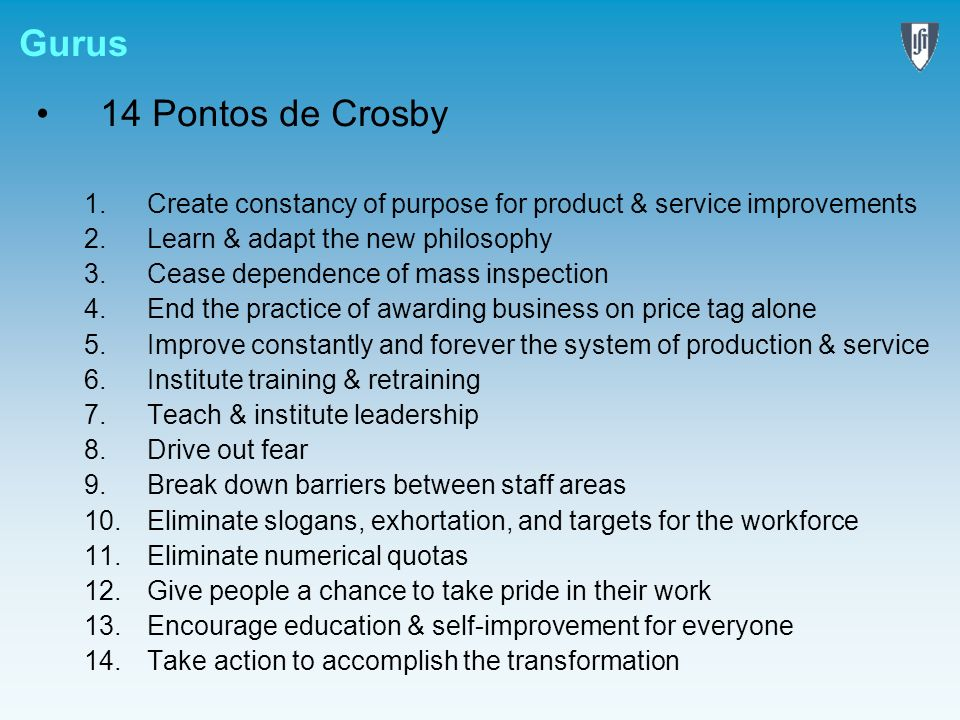 Gurus14 Pontos de Crosby. Create constancy of purpose for product & service improvements. Learn & adapt the new philosophy.