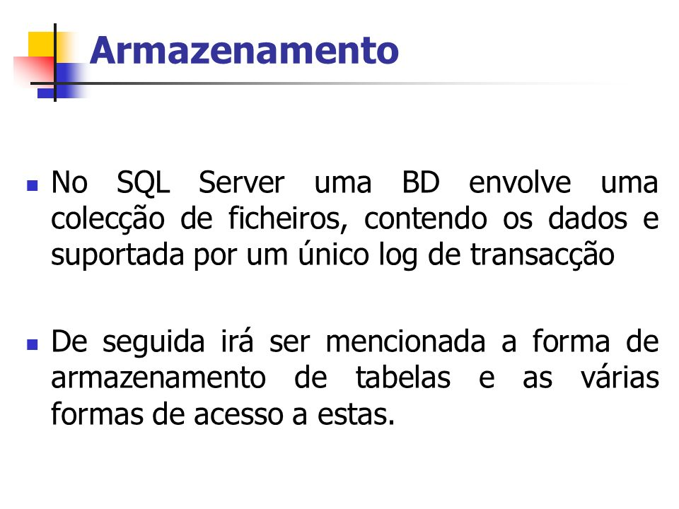 Armazenamento No SQL Server uma BD envolve uma colecção de ficheiros, contendo os dados e suportada por um único log de transacção.
