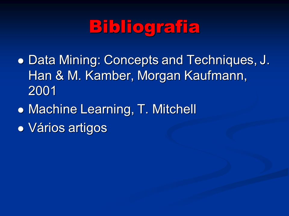 Bibliografia Data Mining: Concepts and Techniques, J. Han & M. Kamber, Morgan Kaufmann, 2001. Machine Learning, T. Mitchell.