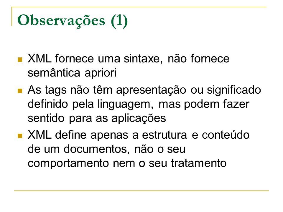 Observações (1) XML fornece uma sintaxe, não fornece semântica apriori