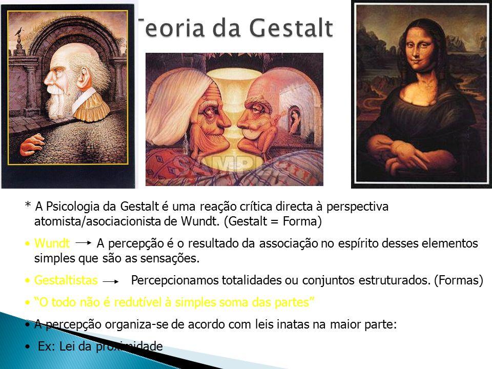 Teoria da Gestalt * A Psicologia da Gestalt é uma reação crítica directa à perspectiva atomista/asociacionista de Wundt. (Gestalt = Forma)