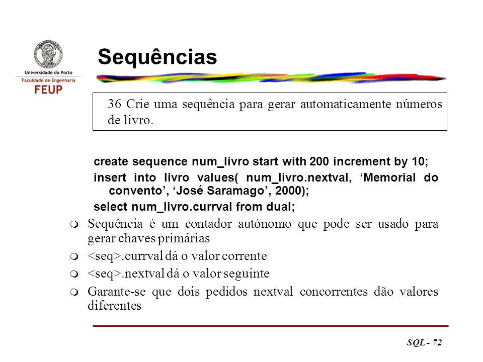 Sequências 36 Crie uma sequência para gerar automaticamente números de livro. create sequence num_livro start with 200 increment by 10;