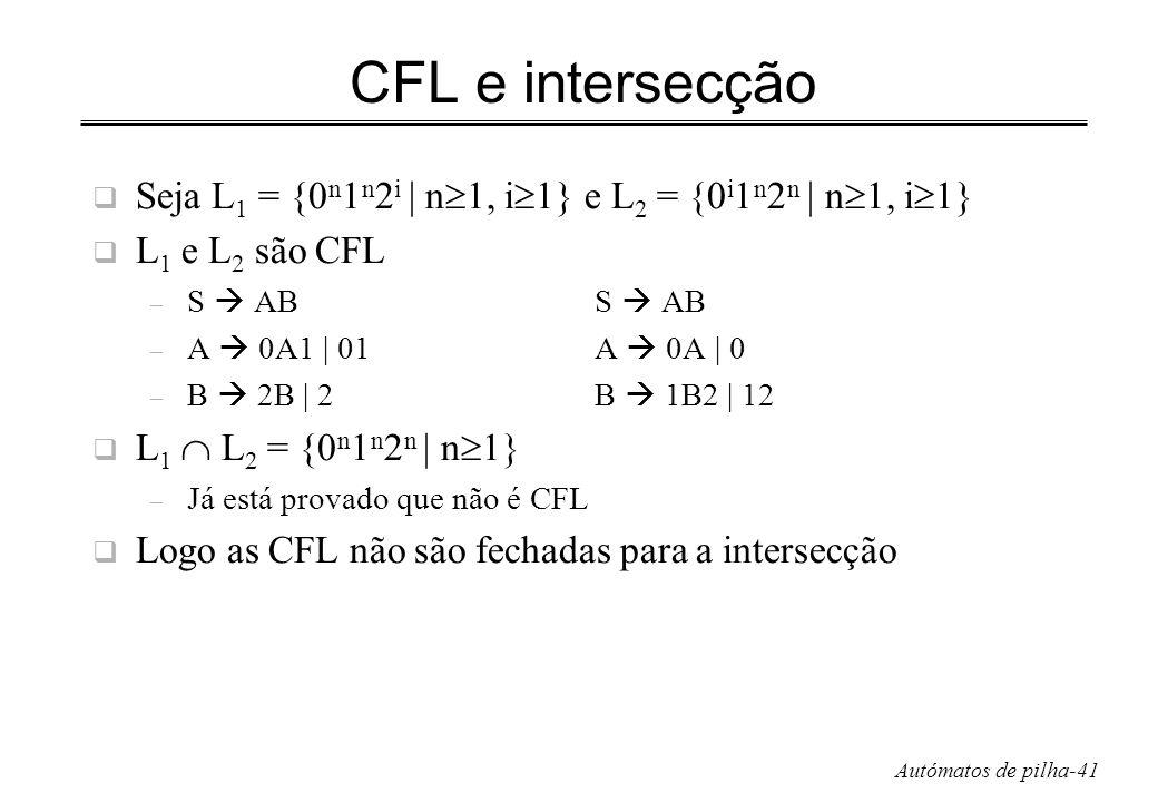 CFL e intersecção Seja L1 = {0n1n2i | n1, i1} e L2 = {0i1n2n | n1, i1} L1 e L2 são CFL. S  AB S  AB.