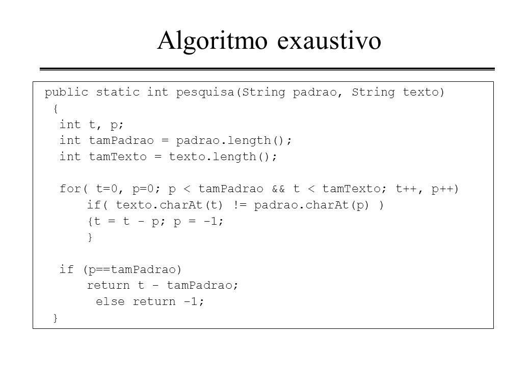 Algoritmo exaustivo public static int pesquisa(String padrao, String texto) { int t, p; int tamPadrao = padrao.length();