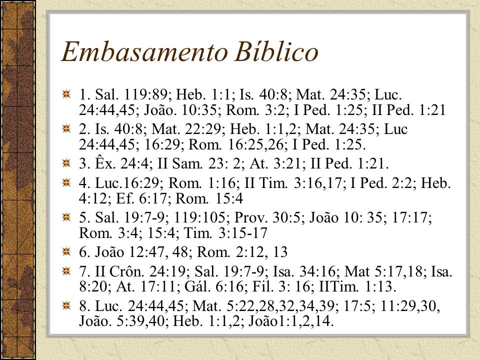 Embasamento Bíblico 1. Sal. 119:89; Heb. 1:1; Is. 40:8; Mat. 24:35; Luc. 24:44,45; João. 10:35; Rom. 3:2; I Ped. 1:25; II Ped. 1:21.