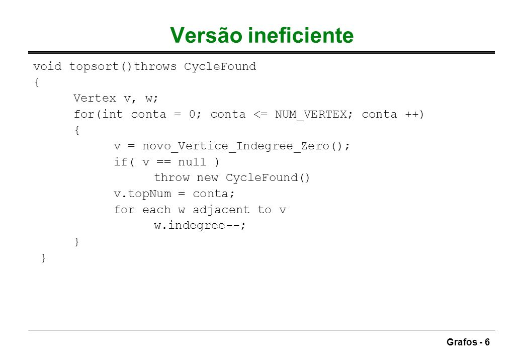 Versão ineficiente void topsort()throws CycleFound { Vertex v, w;