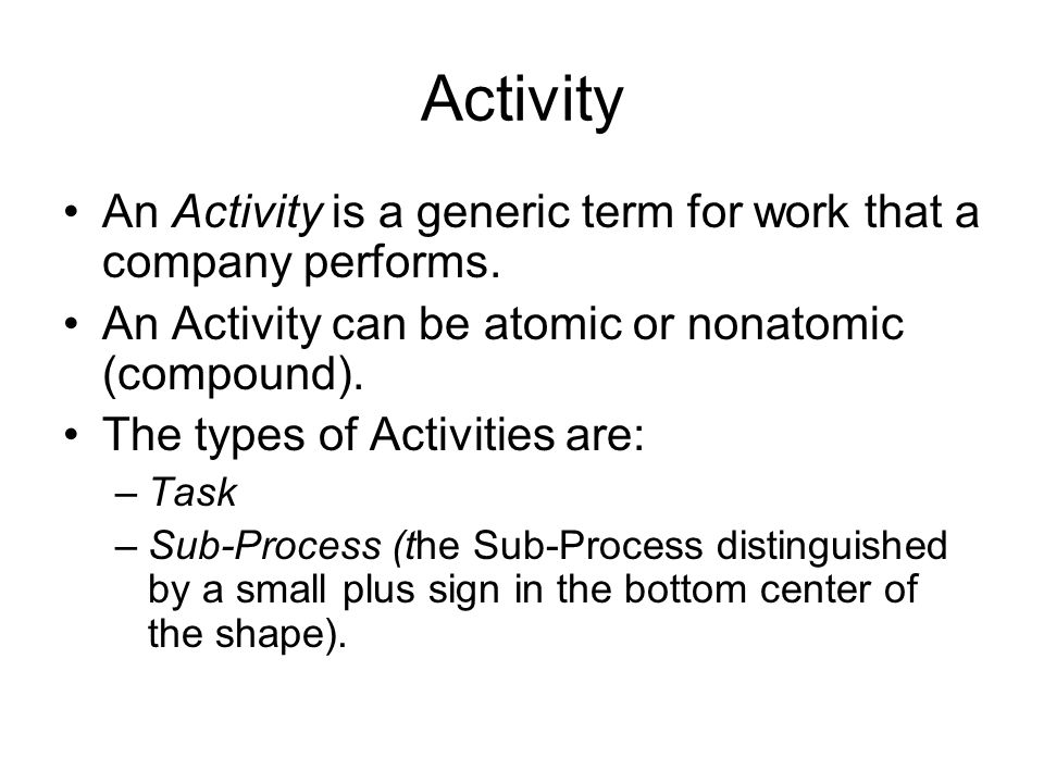 Activity An Activity is a generic term for work that a company performs. An Activity can be atomic or nonatomic (compound).
