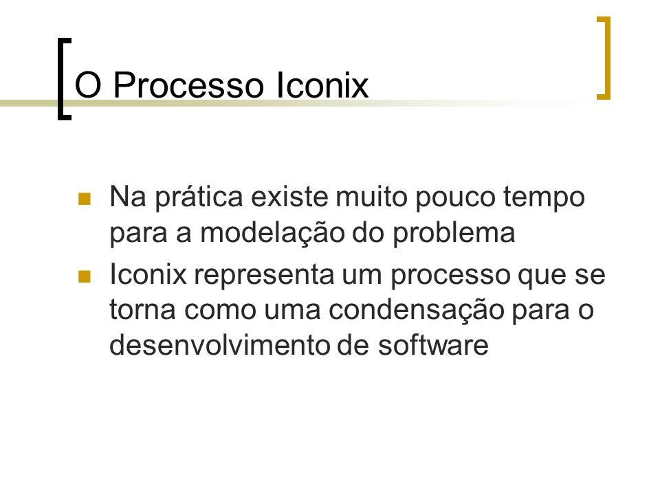O Processo Iconix Na prática existe muito pouco tempo para a modelação do problema.