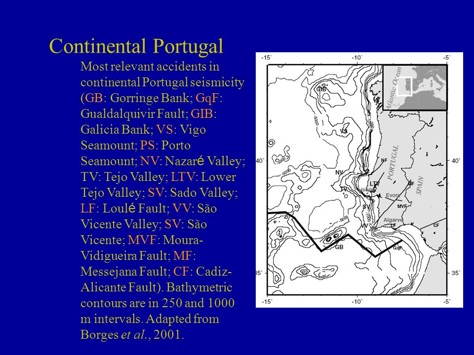 Continental Portugal Most relevant accidents in continental Portugal seismicity (GB: Gorringe Bank; GqF: Gualdalquivir Fault; GIB: Galicia Bank; VS: Vigo Seamount; PS: Porto Seamount; NV: Nazaré Valley; TV: Tejo Valley; LTV: Lower Tejo Valley; SV: Sado Valley; LF: Loulé Fault; VV: São Vicente Valley; SV: São Vicente; MVF: Moura-Vidigueira Fault; MF: Messejana Fault; CF: Cadiz-Alicante Fault).
