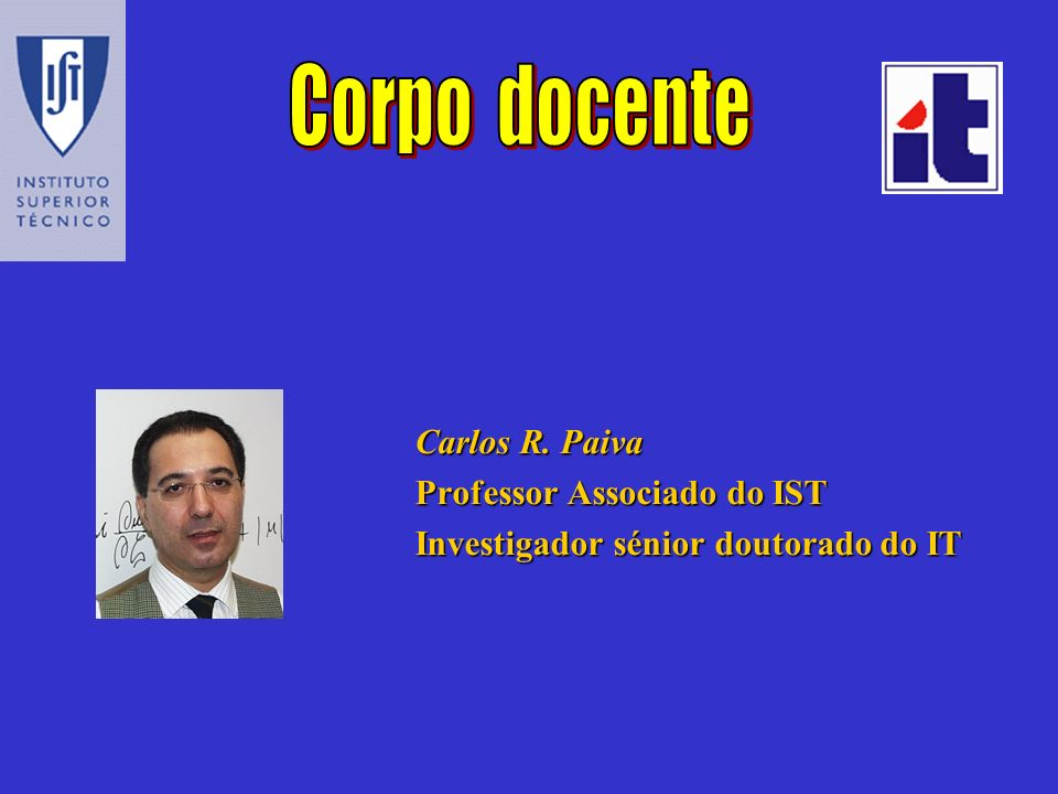 Corpo docente Carlos R. Paiva Professor Associado do IST Investigador sénior doutorado do IT