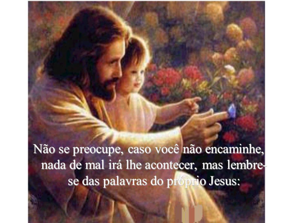 Não se preocupe, caso você não encaminhe, nada de mal irá lhe acontecer, mas lembre-se das palavras do próprio Jesus: