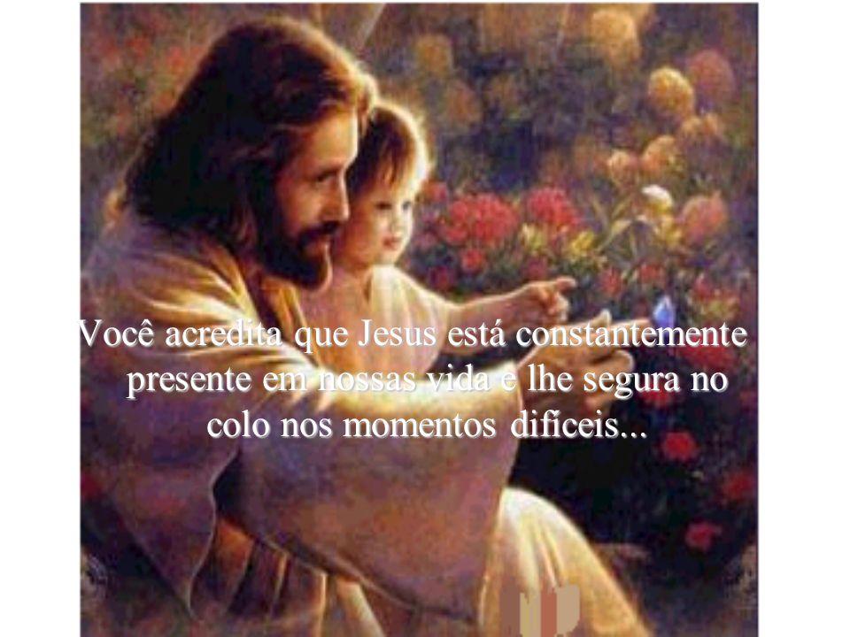Você acredita que Jesus está constantemente presente em nossas vida e lhe segura no colo nos momentos difíceis...