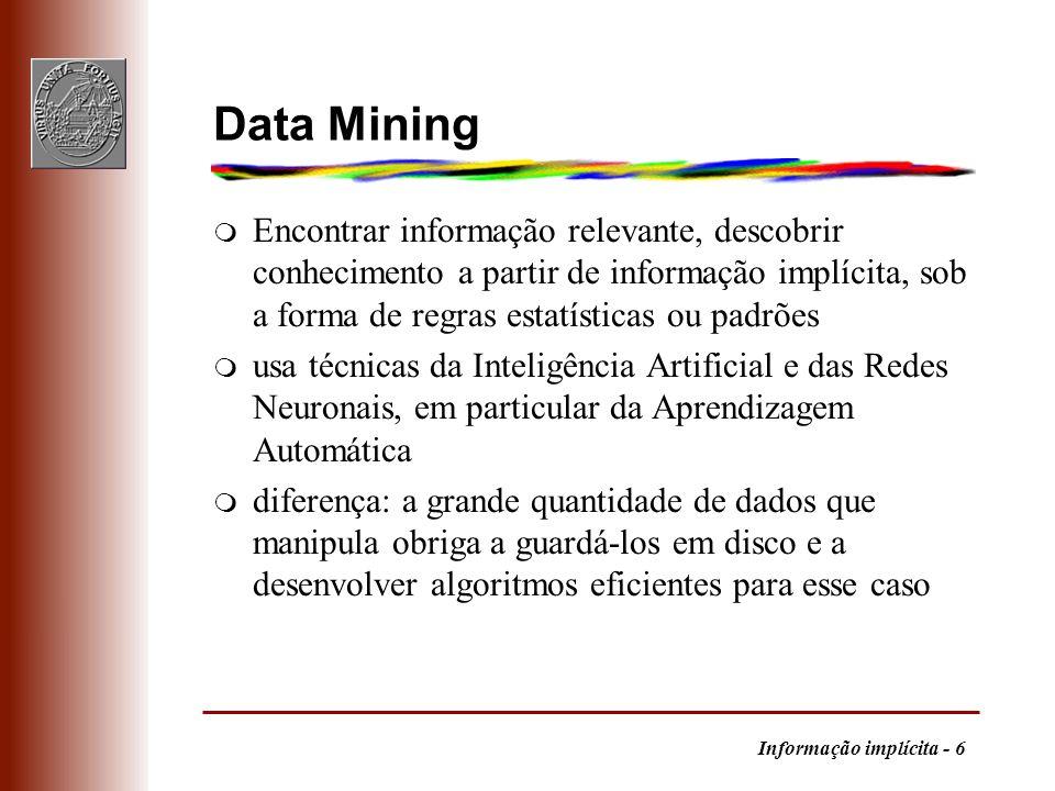 Data Mining Encontrar informação relevante, descobrir conhecimento a partir de informação implícita, sob a forma de regras estatísticas ou padrões.